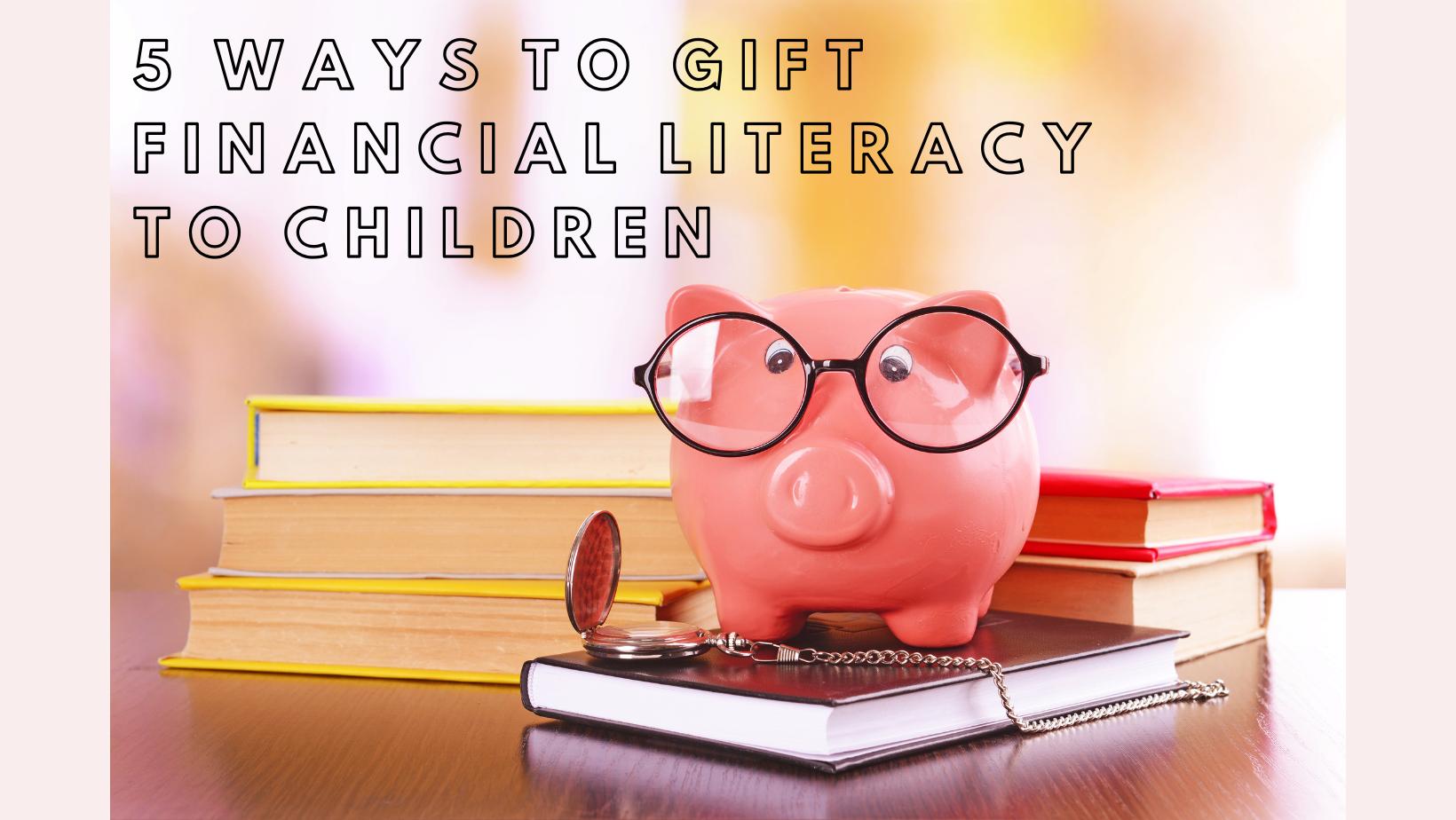 5 Ways to Gift Financial Literacy to Children